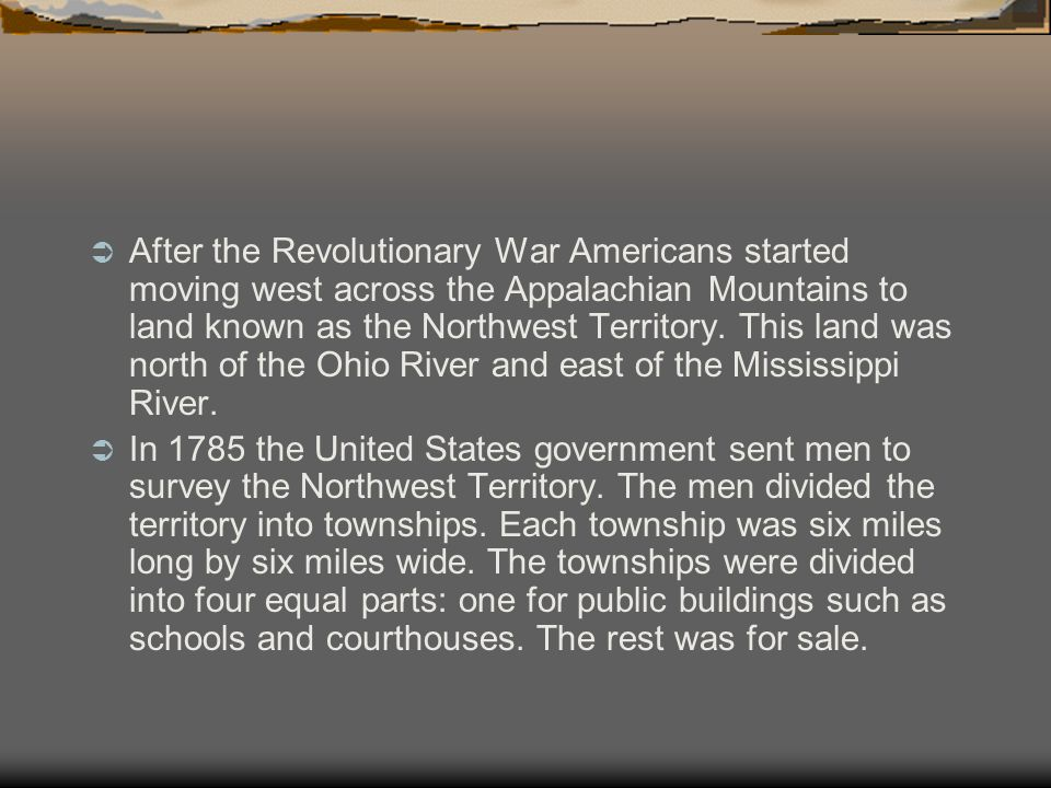 After the Revolutionary War Americans started moving west across the Appalachian Mountains to land known as the Northwest Territory. This land was north of the Ohio River and east of the Mississippi River.