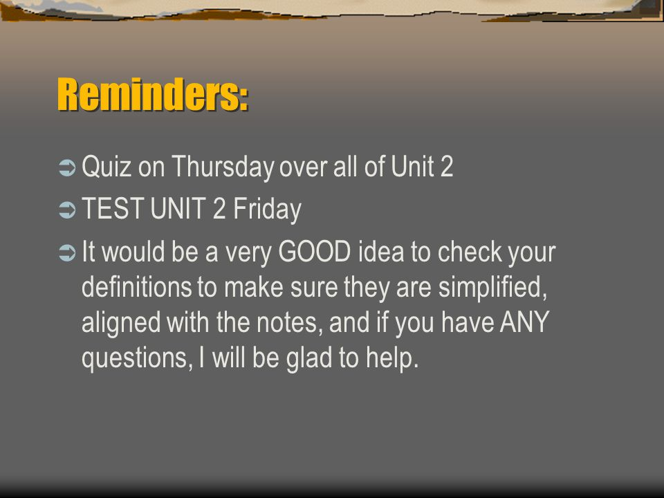 Reminders: Quiz on Thursday over all of Unit 2 TEST UNIT 2 Friday