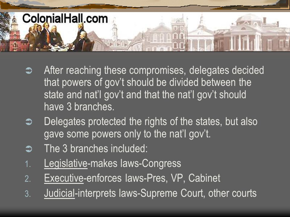 After reaching these compromises, delegates decided that powers of gov't should be divided between the state and nat'l gov't and that the nat'l gov't should have 3 branches.