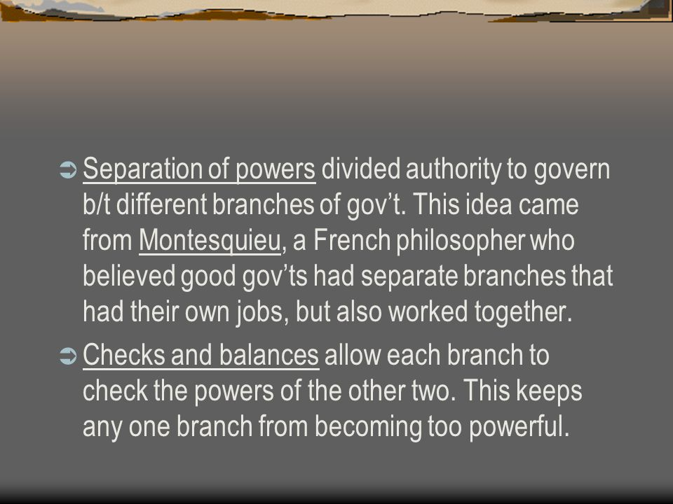 Separation of powers divided authority to govern b/t different branches of gov't. This idea came from Montesquieu, a French philosopher who believed good gov'ts had separate branches that had their own jobs, but also worked together.