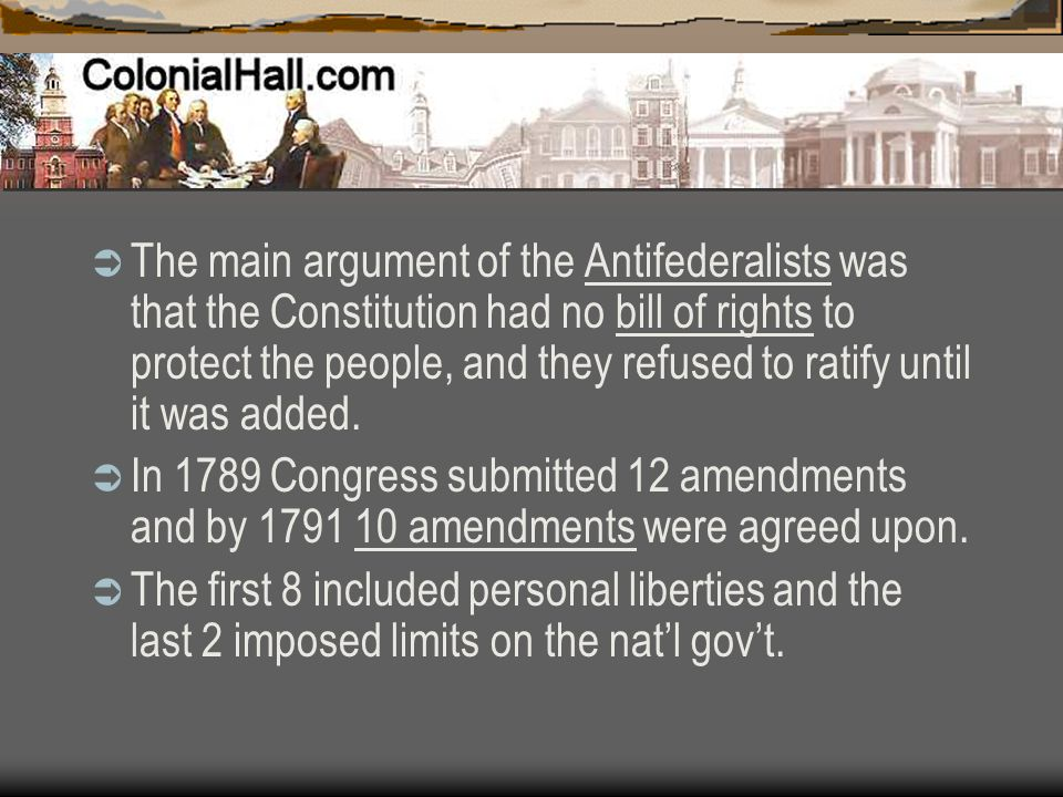 The main argument of the Antifederalists was that the Constitution had no bill of rights to protect the people, and they refused to ratify until it was added.
