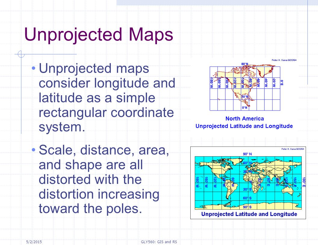 Unprojected Maps Unprojected maps consider longitude and latitude as a simple rectangular coordinate system.