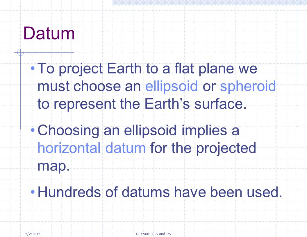 Datum To project Earth to a flat plane we must choose an ellipsoid or spheroid to represent the Earth's surface.