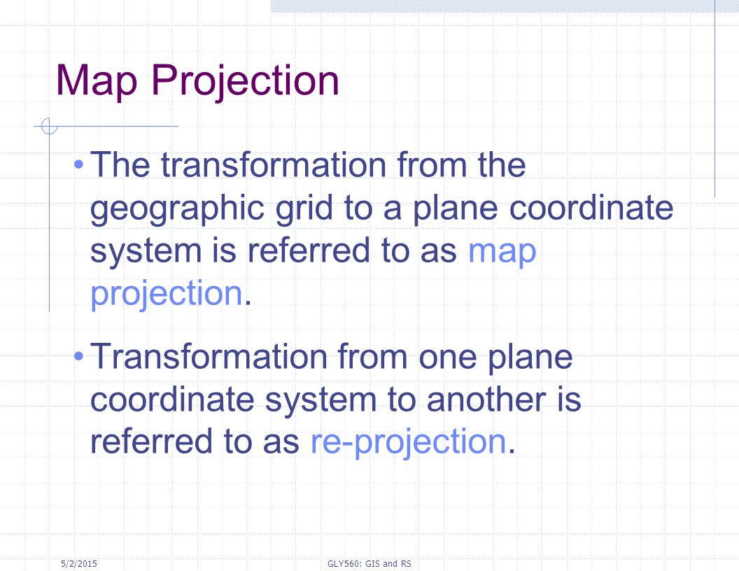 Map Projection The transformation from the geographic grid to a plane coordinate system is referred to as map projection.