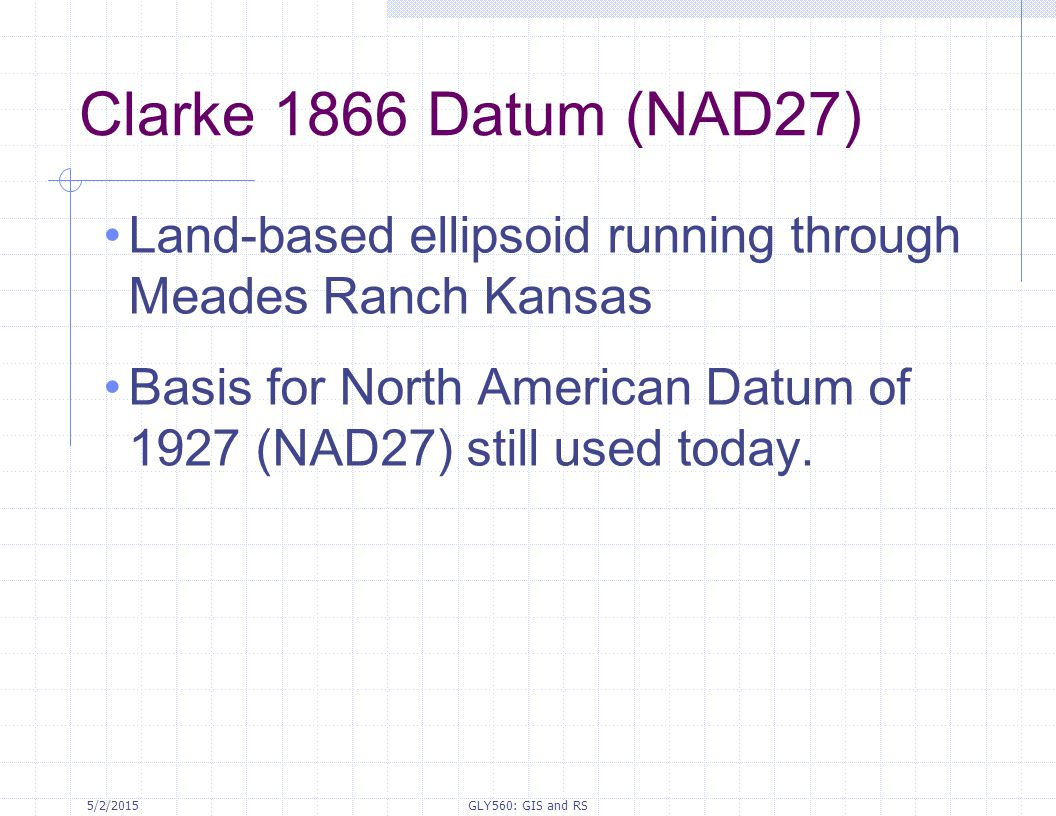 Clarke 1866 Datum (NAD27) Land-based ellipsoid running through Meades Ranch Kansas. Basis for North American Datum of 1927 (NAD27) still used today.