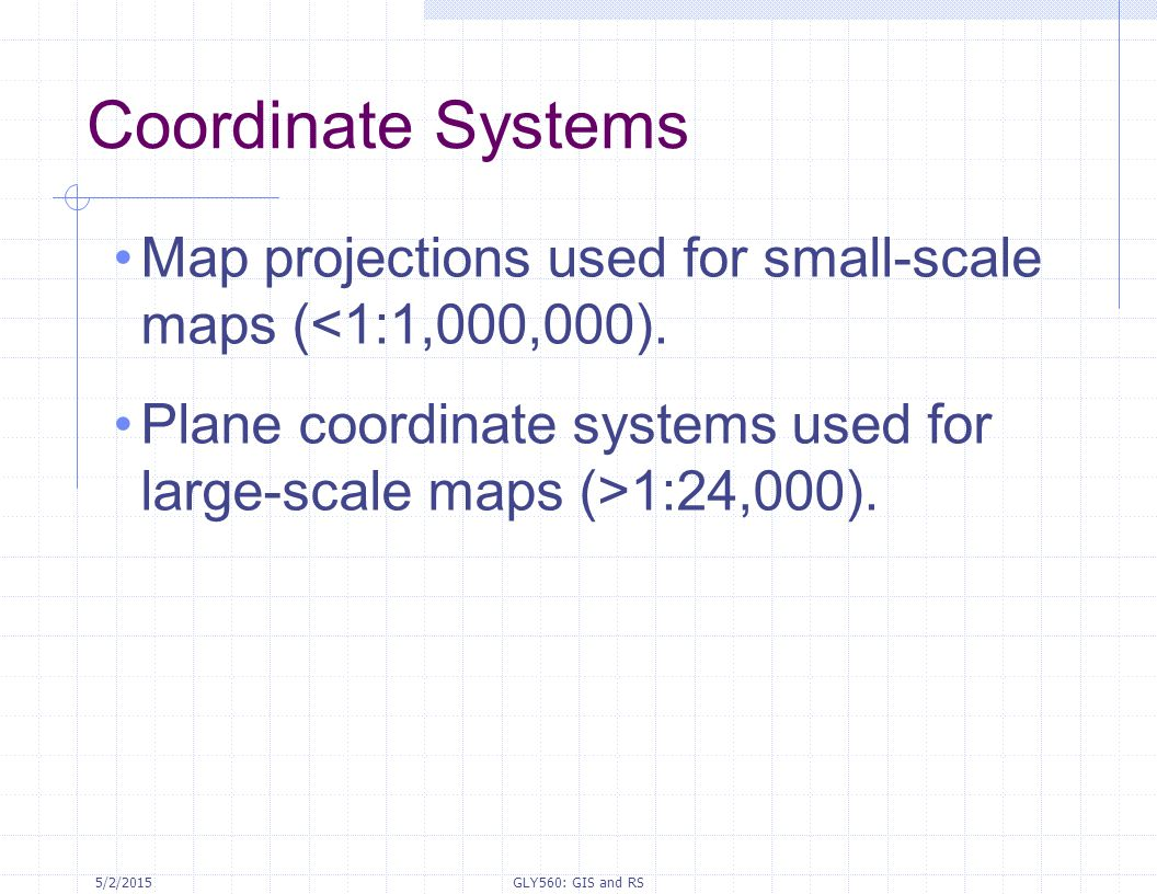 Coordinate Systems Map projections used for small-scale maps (<1:1,000,000). Plane coordinate systems used for large-scale maps (>1:24,000).