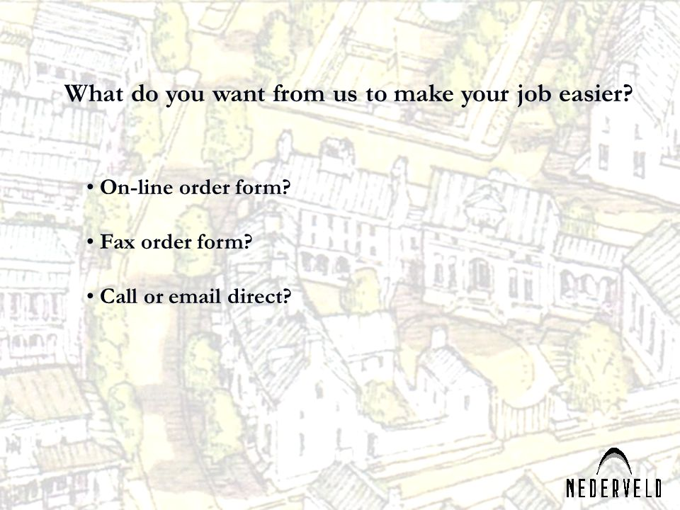 What do you want from us to make your job easier