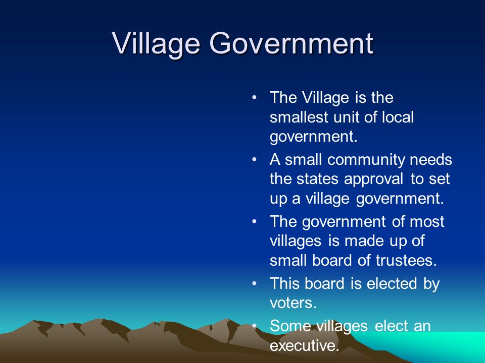 Village Government The Village is the smallest unit of local government. A small community needs the states approval to set up a village government.