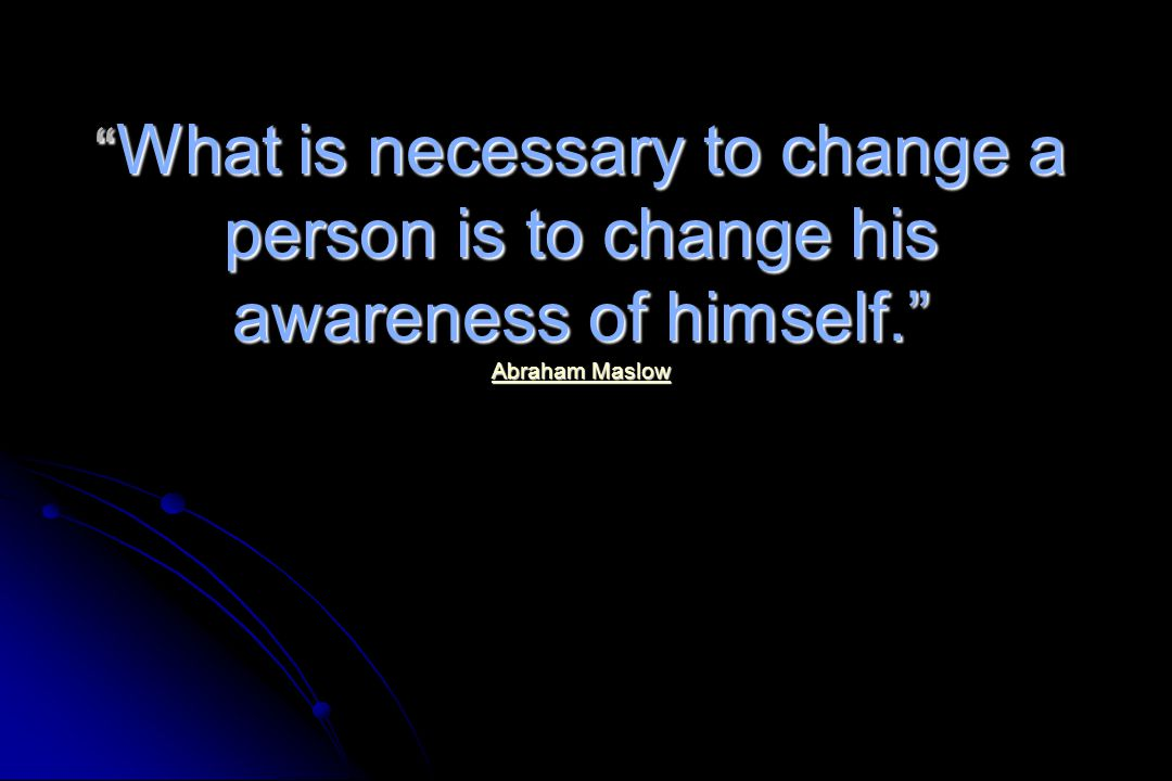 What is necessary to change a person is to change his awareness of himself. Abraham Maslow