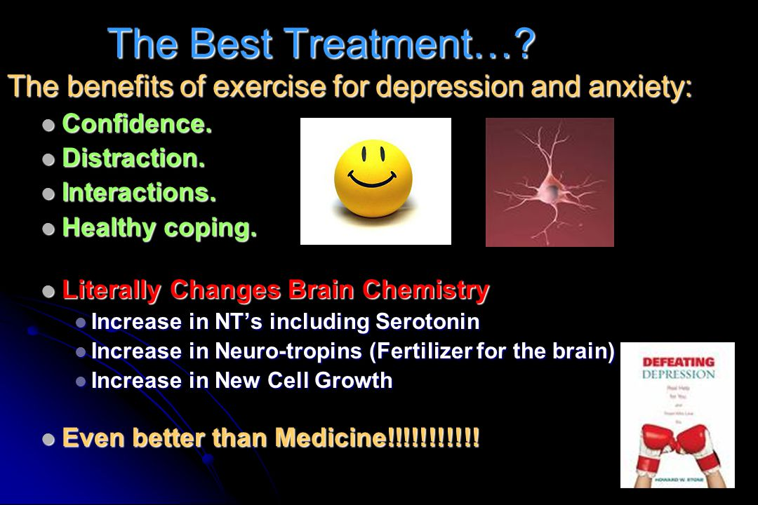 The Best Treatment… The benefits of exercise for depression and anxiety: Confidence. Distraction.