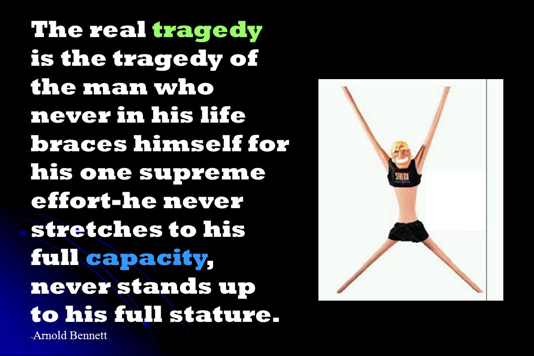 The real tragedy is the tragedy of the man who never in his life braces himself for his one supreme effort-he never stretches to his full capacity, never stands up to his full stature.