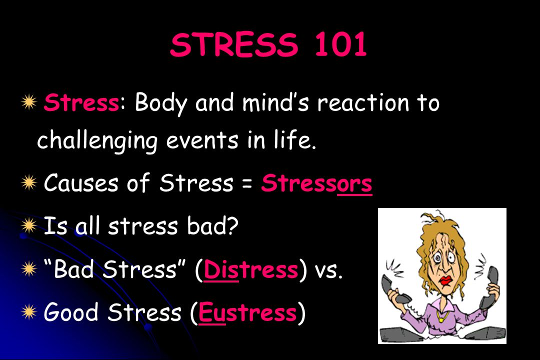 STRESS 101 Stress: Body and mind's reaction to challenging events in life. Causes of Stress = Stressors.