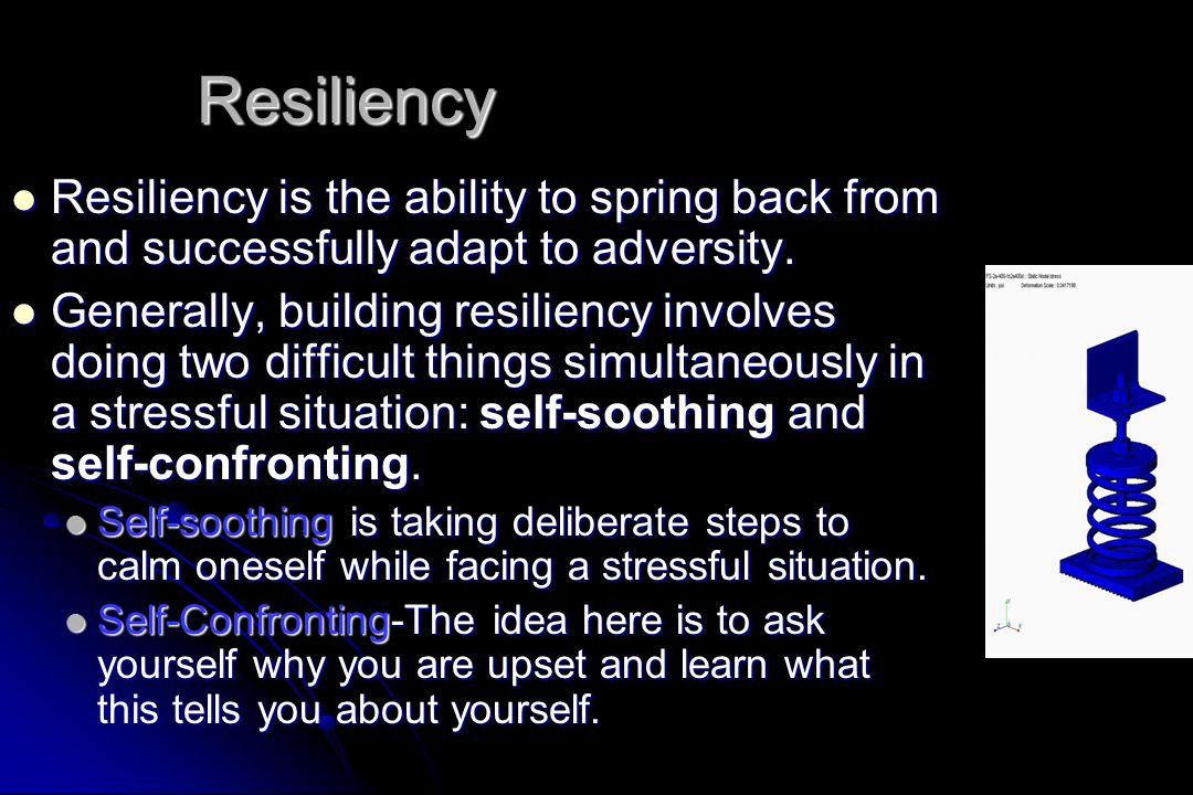 Resiliency Resiliency is the ability to spring back from and successfully adapt to adversity.