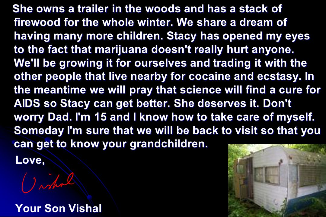 She owns a trailer in the woods and has a stack of firewood for the whole winter. We share a dream of having many more children. Stacy has opened my eyes to the fact that marijuana doesn t really hurt anyone. We ll be growing it for ourselves and trading it with the other people that live nearby for cocaine and ecstasy. In the meantime we will pray that science will find a cure for AIDS so Stacy can get better. She deserves it. Don t worry Dad. I m 15 and I know how to take care of myself. Someday I m sure that we will be back to visit so that you can get to know your grandchildren.