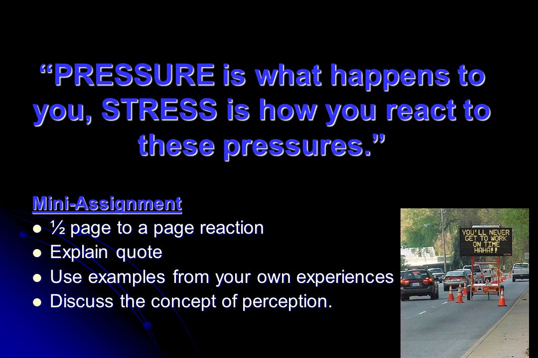 PRESSURE is what happens to you, STRESS is how you react to these pressures.