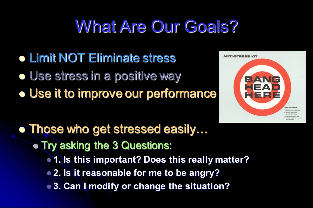 What Are Our Goals Limit NOT Eliminate stress