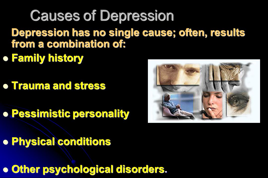 Causes of Depression Depression has no single cause; often, results from a combination of: Family history.