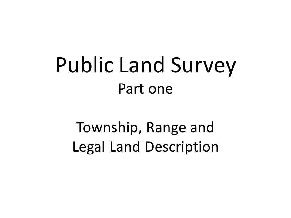 Public Land Survey Part one Township, Range and Legal Land Description