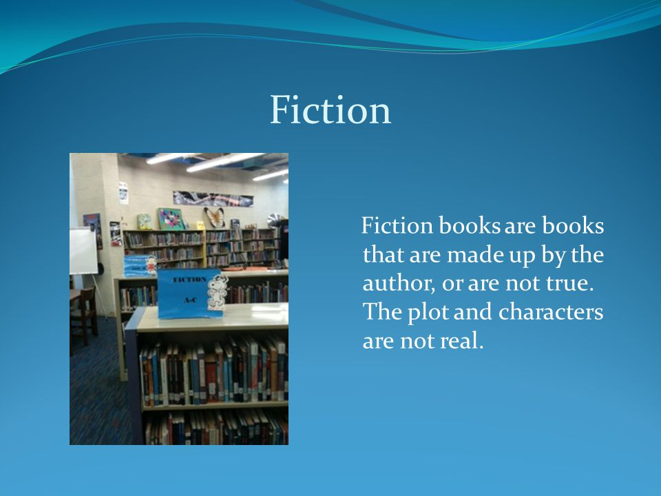 Fiction Fiction books are books that are made up by the author, or are not true.