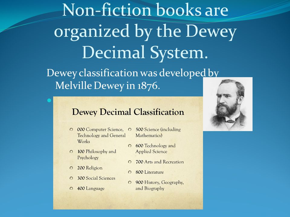 Non-fiction books are organized by the Dewey Decimal System.