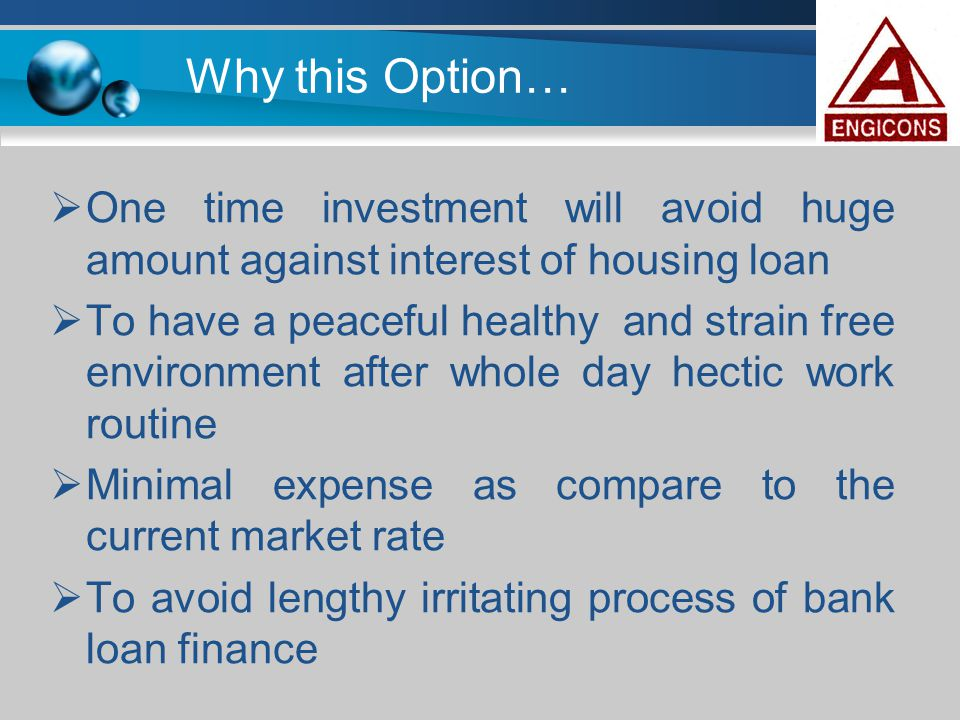 Why this Option… One time investment will avoid huge amount against interest of housing loan.