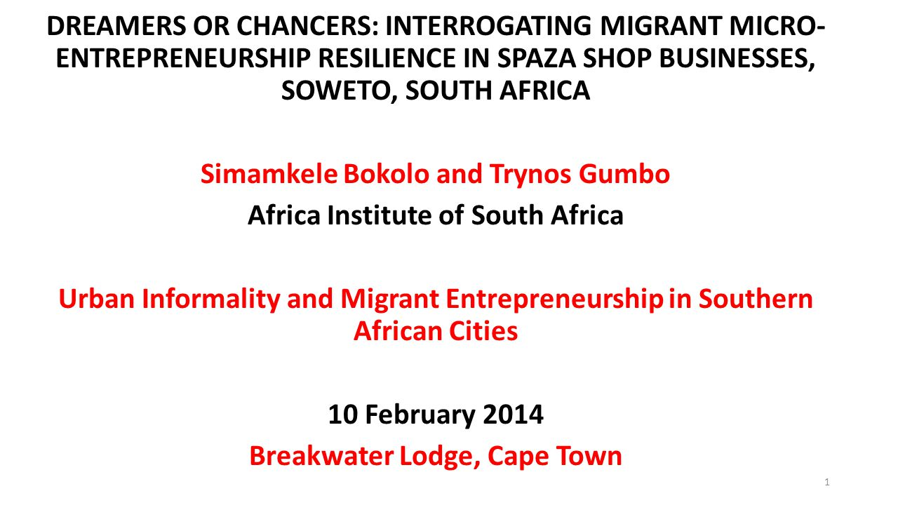 DREAMERS OR CHANCERS: INTERROGATING MIGRANT MICRO- ENTREPRENEURSHIP RESILIENCE IN SPAZA SHOP BUSINESSES, SOWETO, SOUTH AFRICA Simamkele Bokolo and Trynos Gumbo Africa Institute of South Africa Urban Informality and Migrant Entrepreneurship in Southern African Cities 10 February 2014 Breakwater Lodge, Cape Town