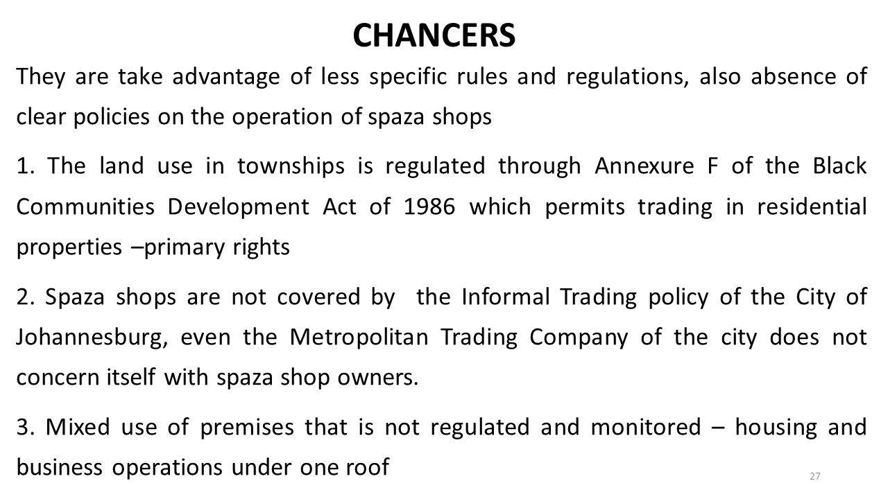 CHANCERS They are take advantage of less specific rules and regulations, also absence of clear policies on the operation of spaza shops.