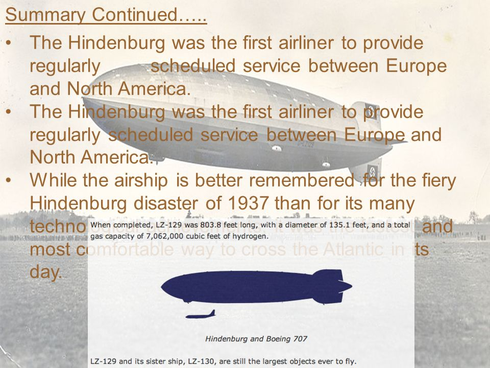 Summary Continued….. The Hindenburg was the first airliner to provide regularly scheduled service between Europe and North America.