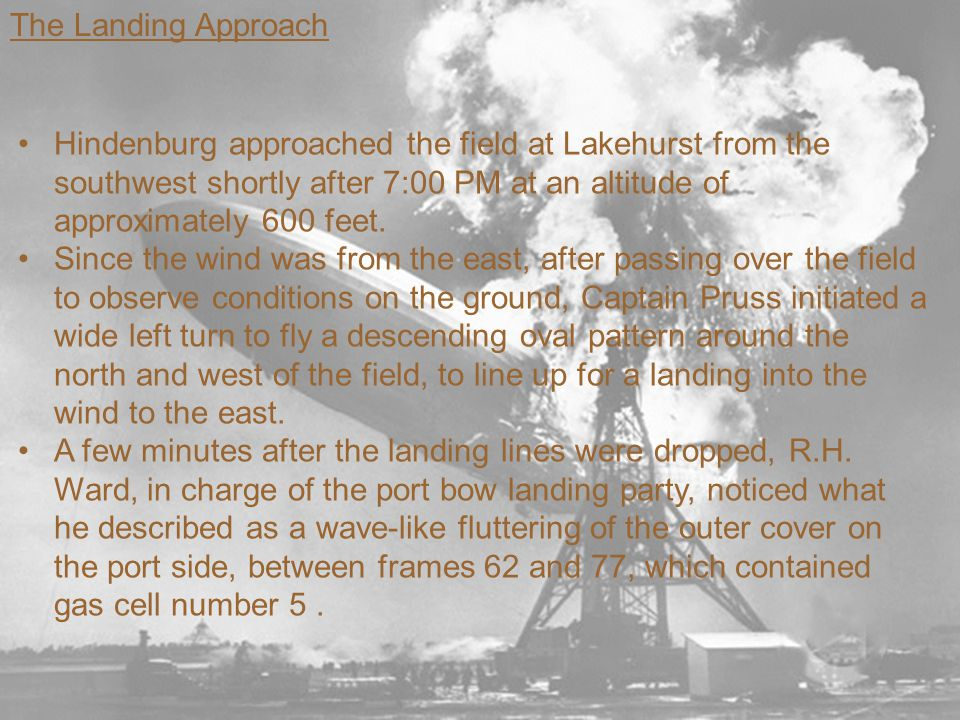 The Landing Approach Hindenburg approached the field at Lakehurst from the southwest shortly after 7:00 PM at an altitude of approximately 600 feet.