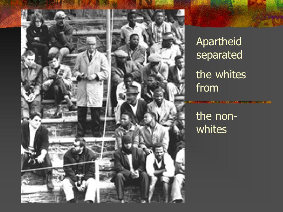 Apartheid separated the whites from the non-whites