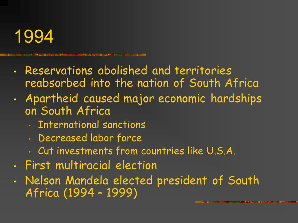 1994 Reservations abolished and territories reabsorbed into the nation of South Africa. Apartheid caused major economic hardships on South Africa.