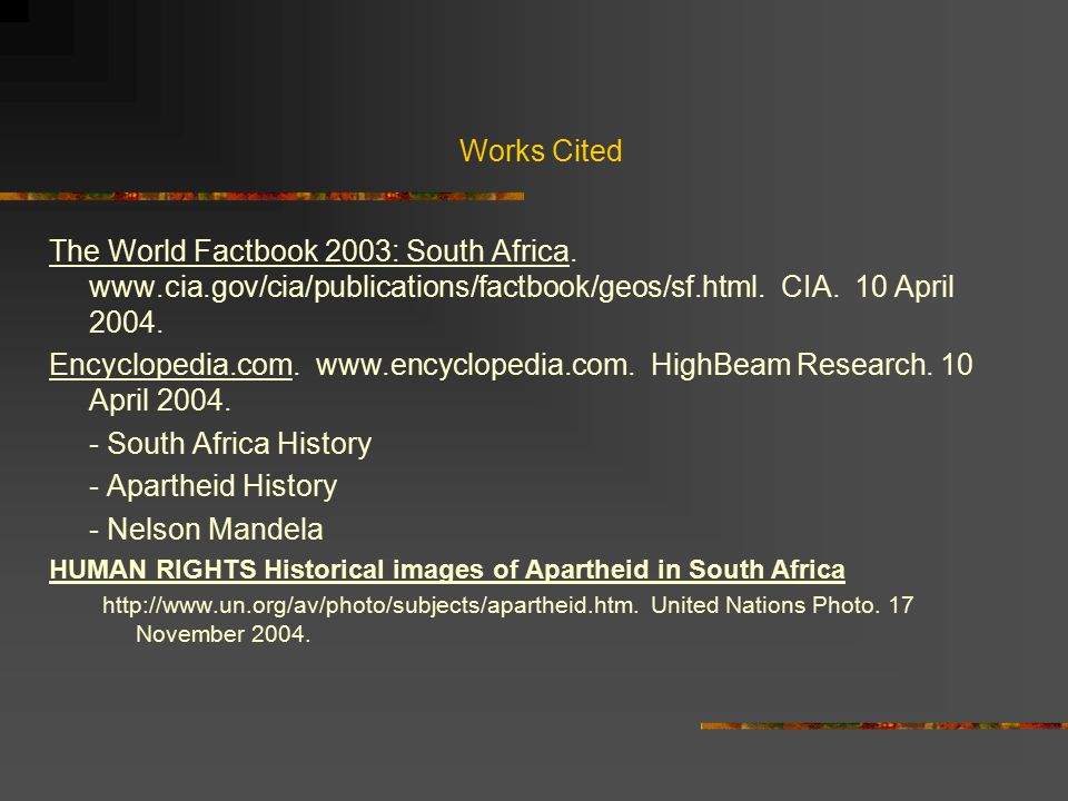 Works Cited The World Factbook 2003: South Africa. www.cia.gov/cia/publications/factbook/geos/sf.html. CIA. 10 April 2004.