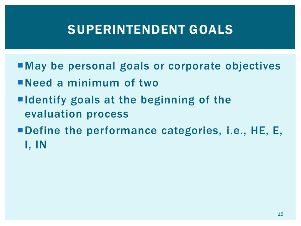 Superintendent goals May be personal goals or corporate objectives