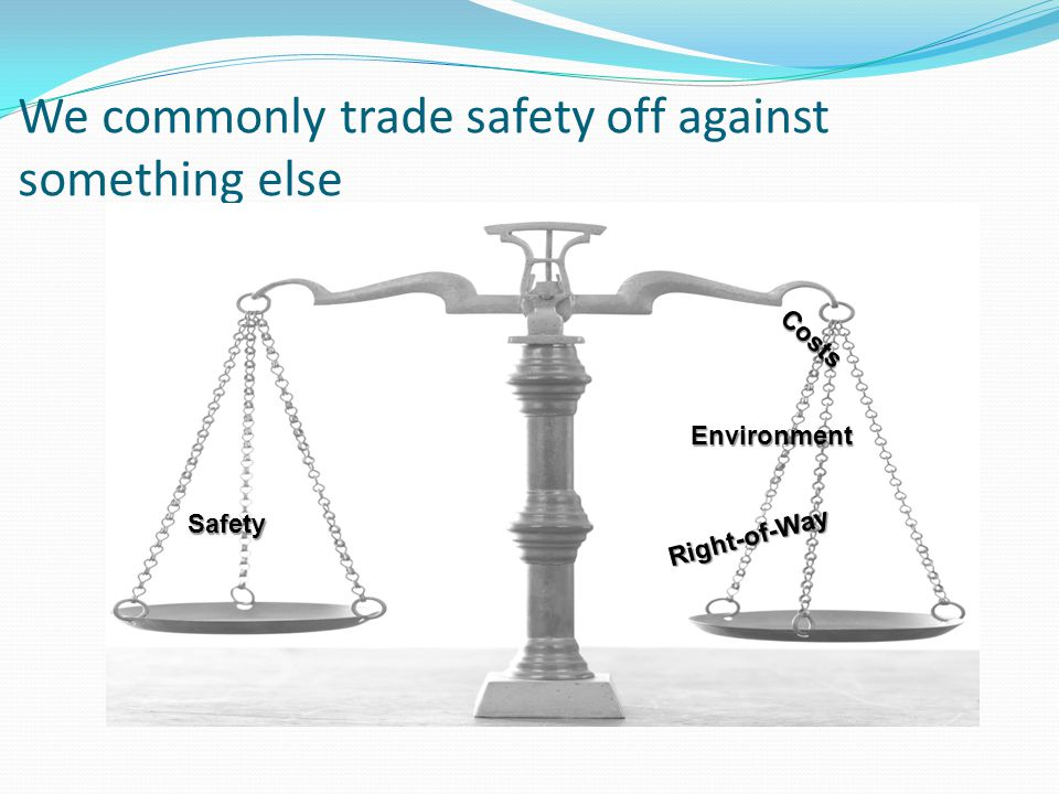 We commonly trade safety off against something else