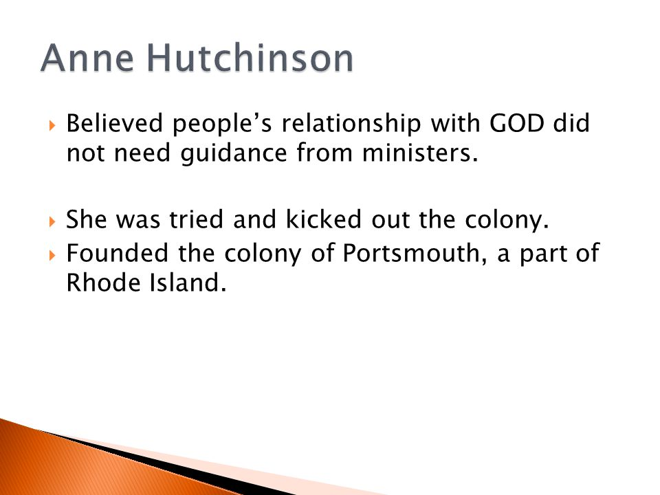 Anne Hutchinson Believed people's relationship with GOD did not need guidance from ministers. She was tried and kicked out the colony.