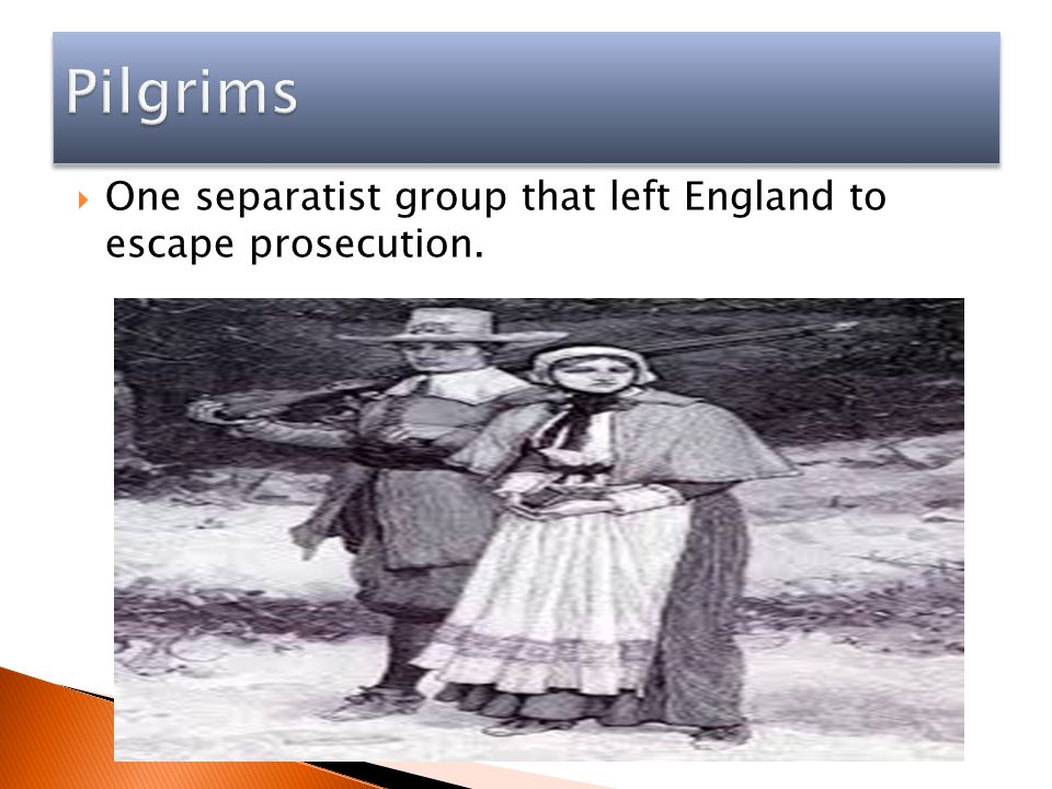 Pilgrims One separatist group that left England to escape prosecution.