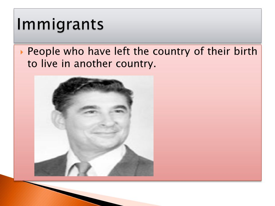 Immigrants People who have left the country of their birth to live in another country.