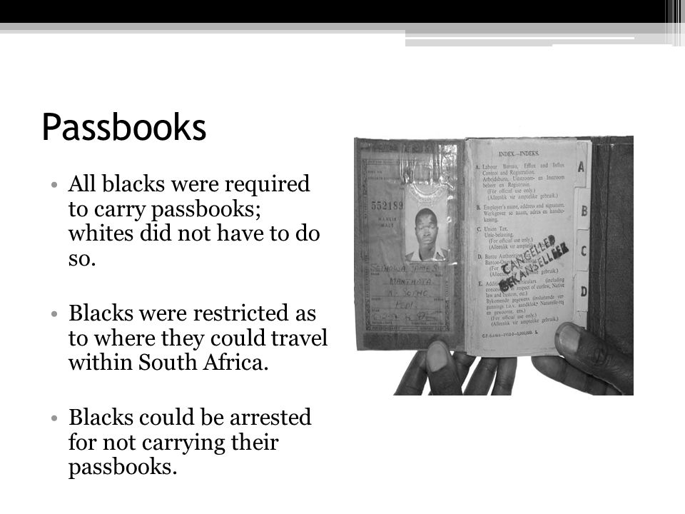 Passbooks All blacks were required to carry passbooks; whites did not have to do so.