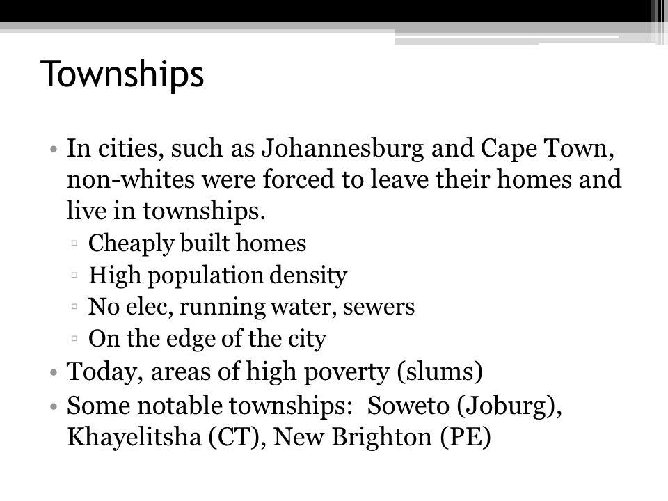 Townships In cities, such as Johannesburg and Cape Town, non-whites were forced to leave their homes and live in townships.