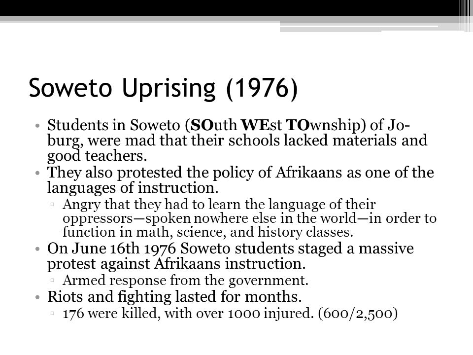 Soweto Uprising (1976) Students in Soweto (SOuth WEst TOwnship) of Jo- burg, were mad that their schools lacked materials and good teachers.