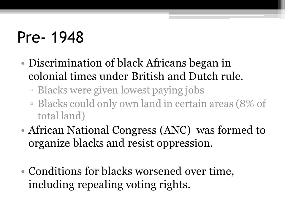 Pre- 1948 Discrimination of black Africans began in colonial times under British and Dutch rule. Blacks were given lowest paying jobs.