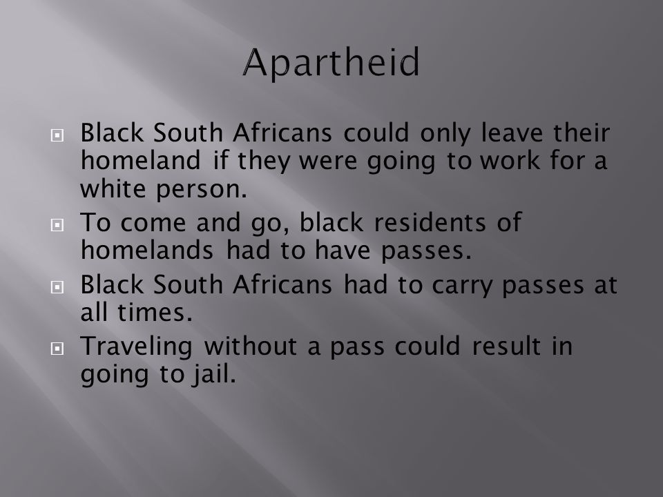 Apartheid Black South Africans could only leave their homeland if they were going to work for a white person.