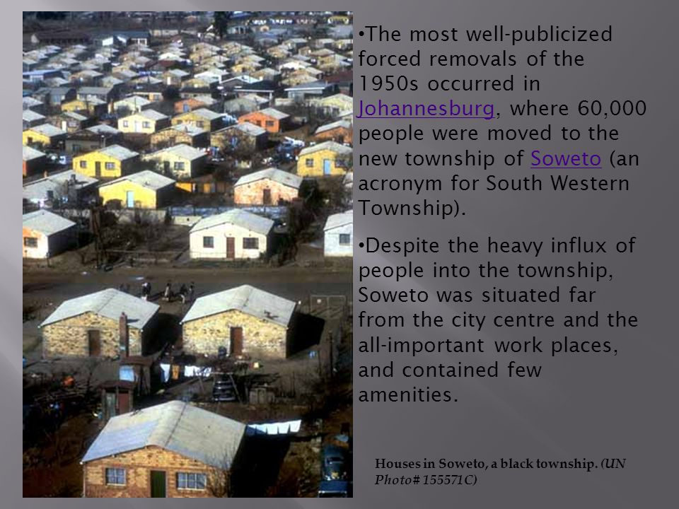 The most well-publicized forced removals of the 1950s occurred in Johannesburg, where 60,000 people were moved to the new township of Soweto (an acronym for South Western Township).
