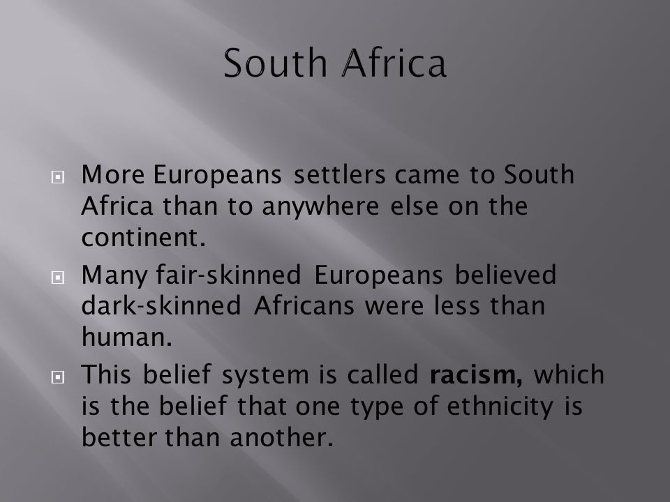 South Africa More Europeans settlers came to South Africa than to anywhere else on the continent.