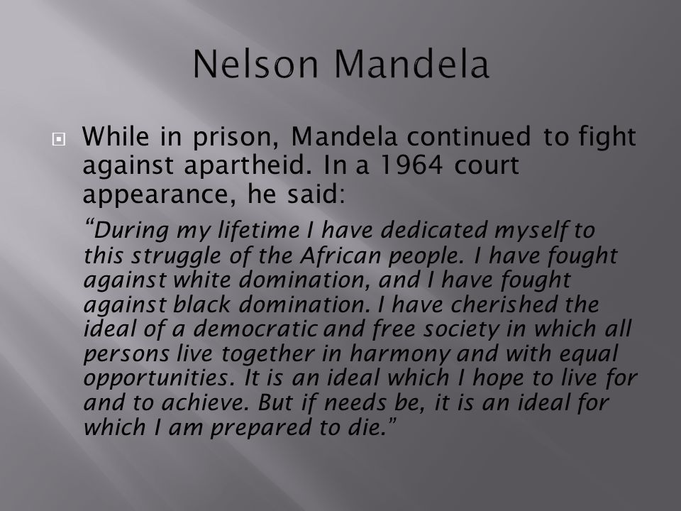 Nelson Mandela While in prison, Mandela continued to fight against apartheid. In a 1964 court appearance, he said: