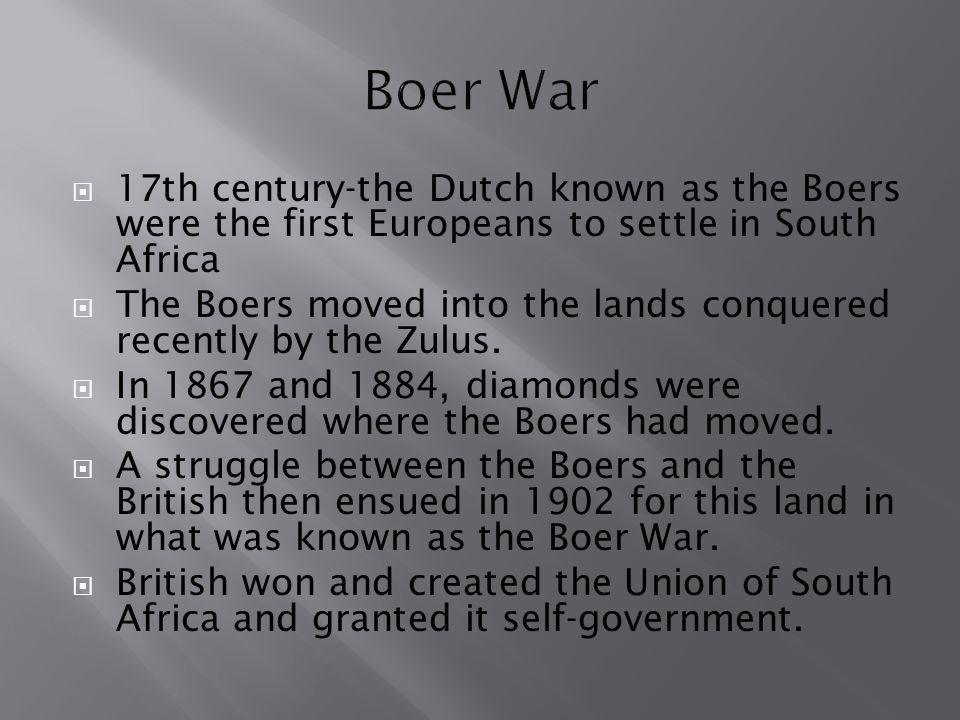Boer War 17th century-the Dutch known as the Boers were the first Europeans to settle in South Africa.