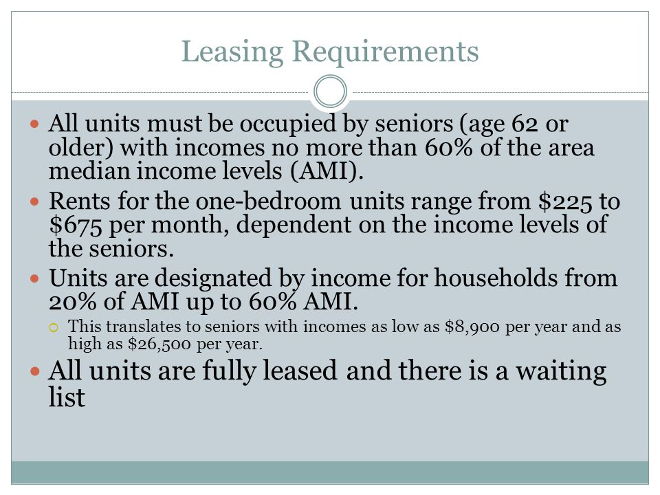 Leasing Requirements All units must be occupied by seniors (age 62 or older) with incomes no more than 60% of the area median income levels (AMI).