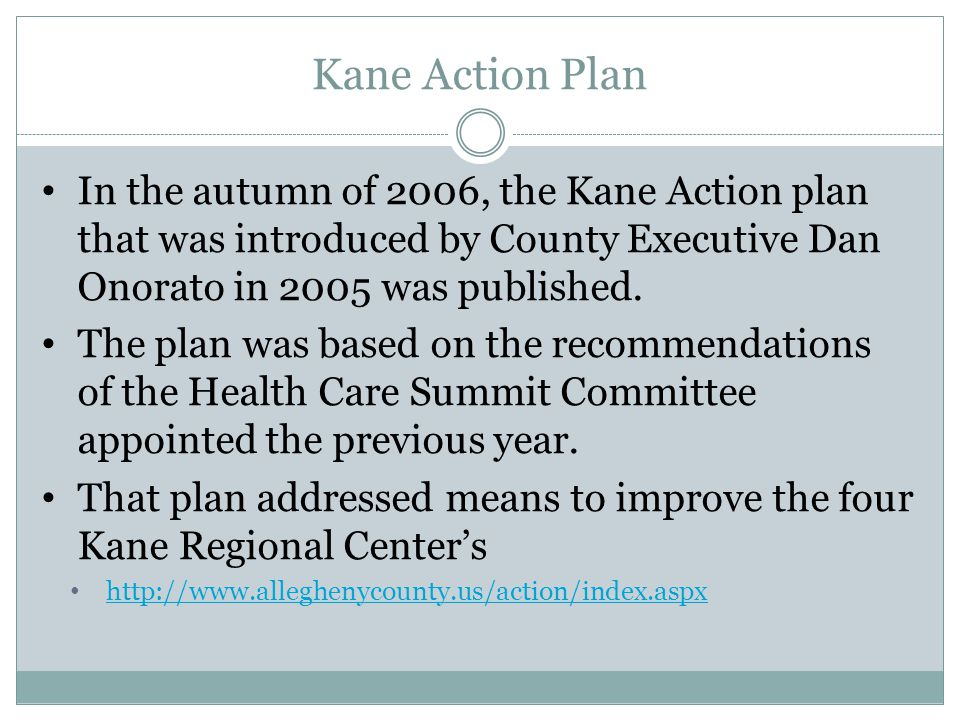 Kane Action Plan In the autumn of 2006, the Kane Action plan that was introduced by County Executive Dan Onorato in 2005 was published.