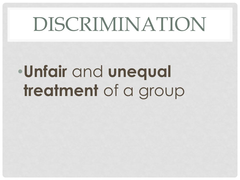 Discrimination Unfair and unequal treatment of a group