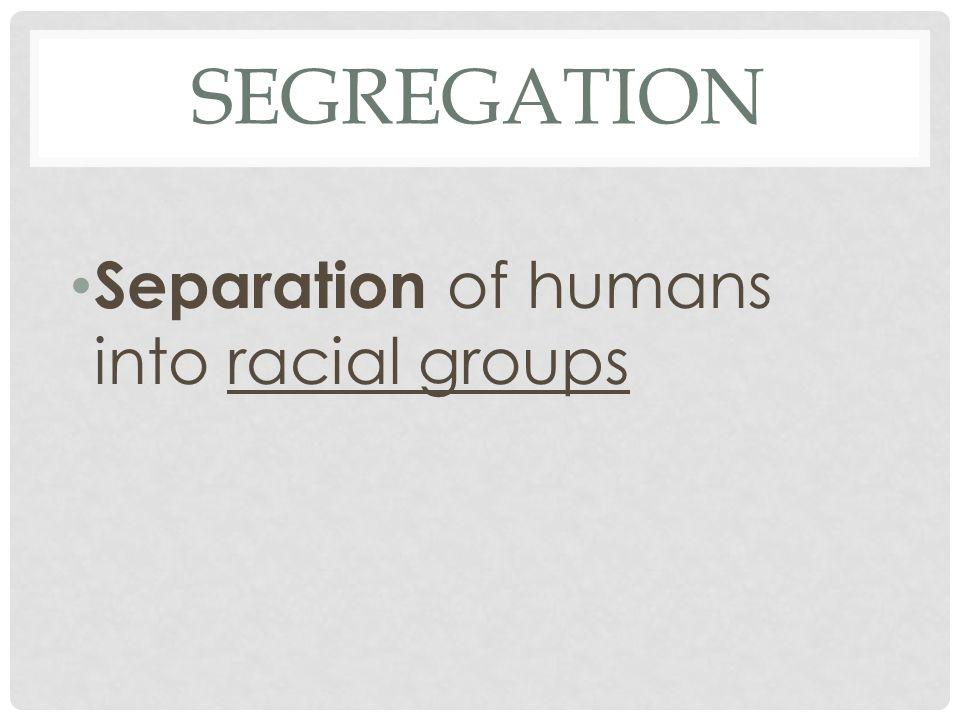 Segregation Separation of humans into racial groups